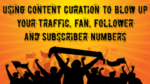 Using Content Curation to Blow Up Your Traffic, Fan, Follower and Subscriber Numbers!